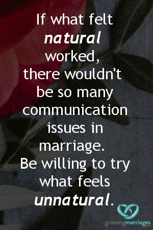 couples meeting - If what felt natural worked, there wouldn't be so many communication issues in marriage. Be willing to try what feels unnatural.