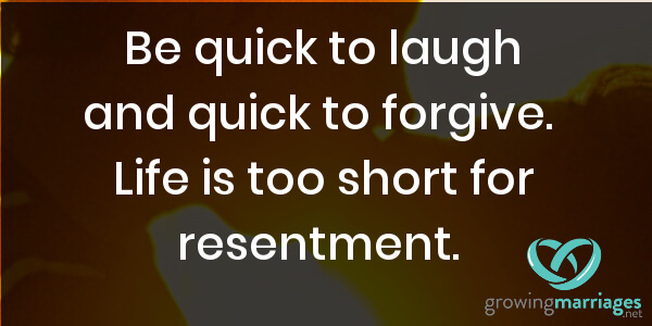 happy marriage - be quick to life and to forgive. Life is too short to hold on to resentment.