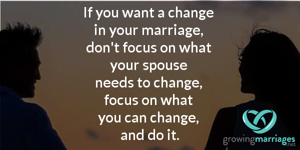 happy marriage - if you want a change in your marriage, don't focus on what your spouse needs to change, focus on what you can change, and do it.