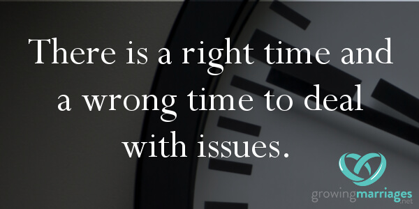 happy marriage - there is a right time and wrong time to deal with issues.