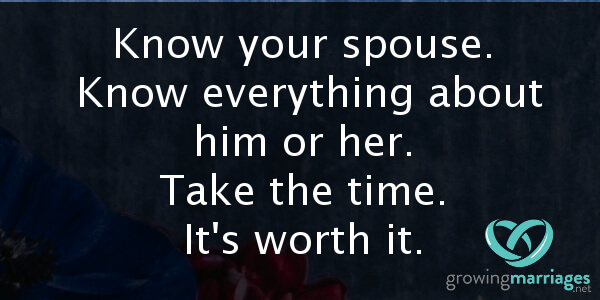 happy marriage - know your spouse. Know everything about him or her. Take the time. It's worth it.