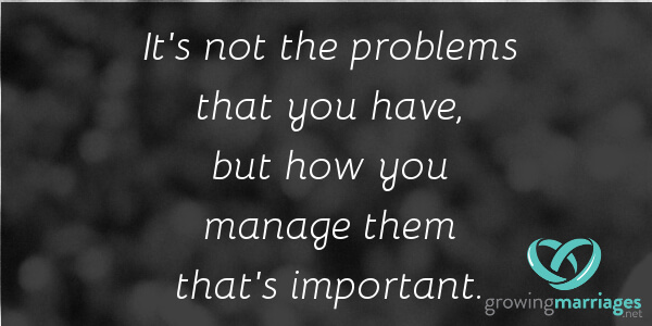 happy marriage - it's not the problems that you have, but how you manage them that's important.