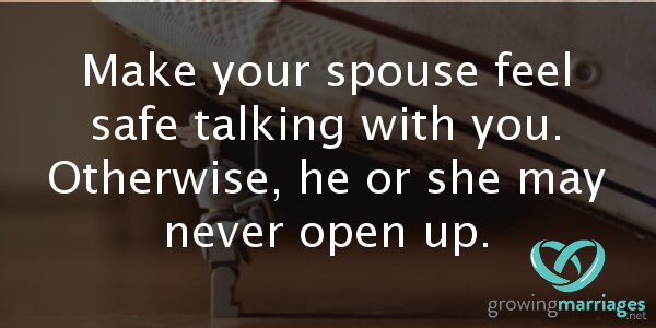happy marriage - make your spouse feel safe talking to you. Otherwise, or she may never open up.