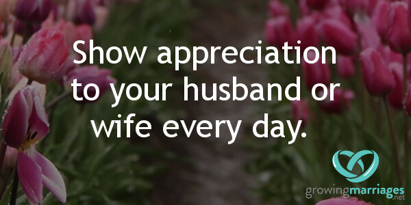 happy marriage - show appreciation to your spouse every day.