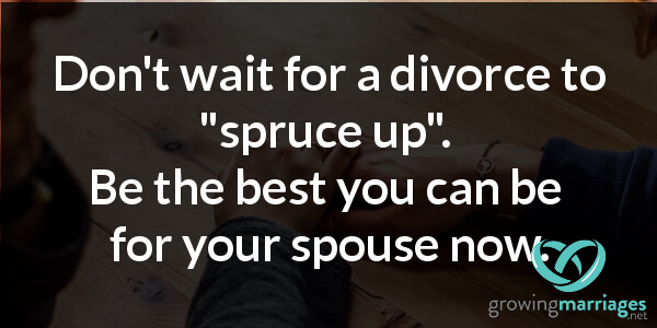 happy marriage - don't wait for a divorce to spruce up. Be the best you can be for your spouse now.