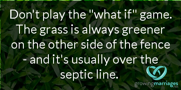 happy marriage - don't play the what if game. The grass is already greener on the other side of the fence - and it's usually over the septic line.