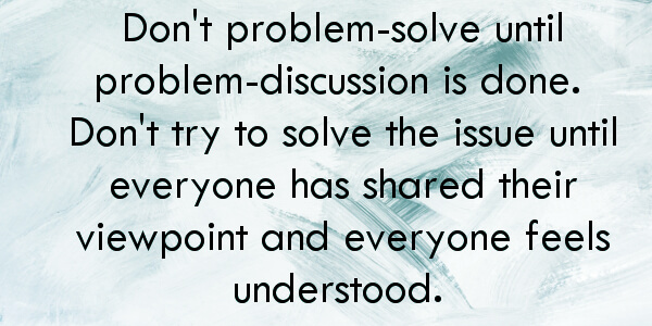 how to save your marriage - don't problem solve until problem discussion is over.
