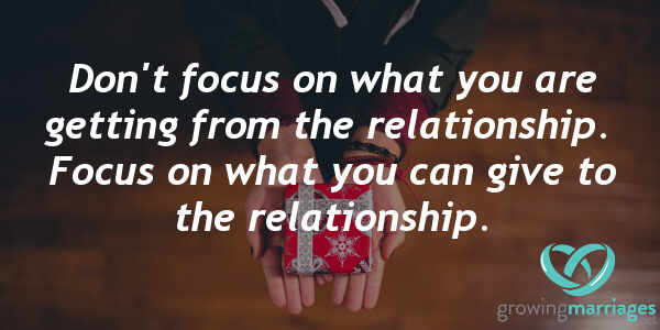 relationship goals - Don't focus on what you are getting from the relationship. Focus on what you can give to the relationship.